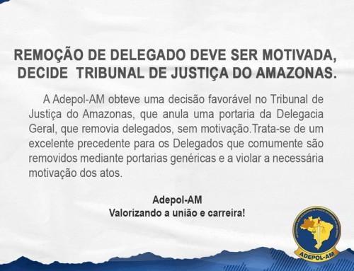 Remoção de Delegado deve ser motivada, decide  Tribunal de Justiça do Amazonas